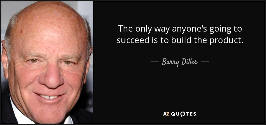 The only way anyone's going to succeed is to build the product. - Barry Diller