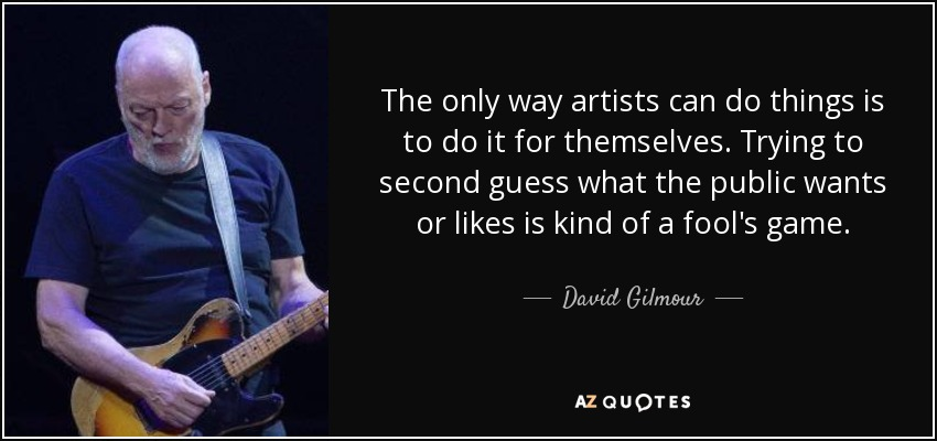 The only way artists can do things is to do it for themselves. Trying to second guess what the public wants or likes is kind of a fool's game. - David Gilmour