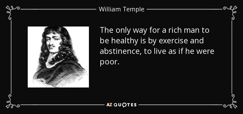 The only way for a rich man to be healthy is by exercise and abstinence, to live as if he were poor. - William Temple