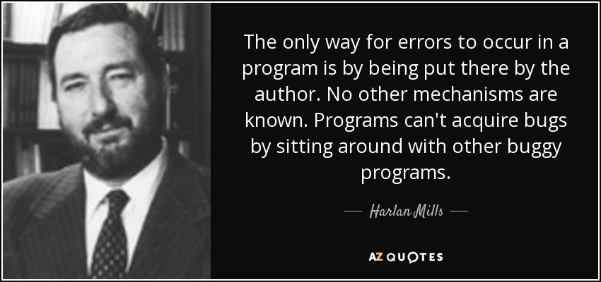 The only way for errors to occur in a program is by being put there by the author. No other mechanisms are known. Programs can't acquire bugs by sitting around with other buggy programs. - Harlan Mills