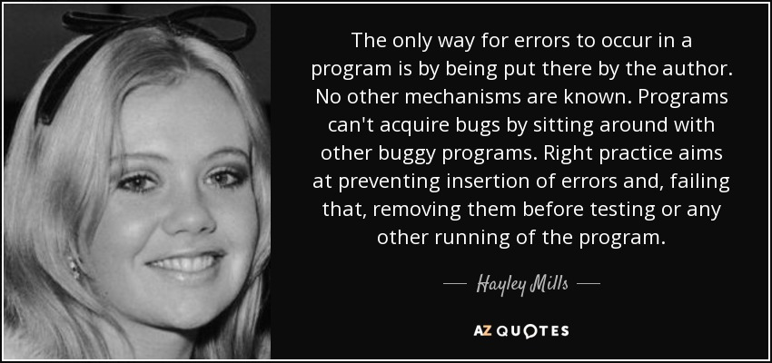 The only way for errors to occur in a program is by being put there by the author. No other mechanisms are known. Programs can't acquire bugs by sitting around with other buggy programs. Right practice aims at preventing insertion of errors and, failing that, removing them before testing or any other running of the program. - Hayley Mills