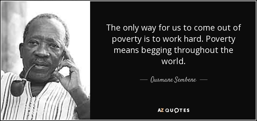 The only way for us to come out of poverty is to work hard. Poverty means begging throughout the world. - Ousmane Sembene