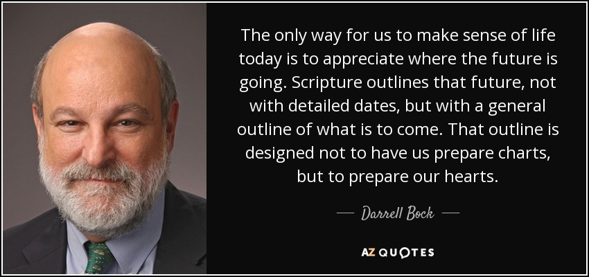 The only way for us to make sense of life today is to appreciate where the future is going. Scripture outlines that future, not with detailed dates, but with a general outline of what is to come. That outline is designed not to have us prepare charts, but to prepare our hearts. - Darrell Bock