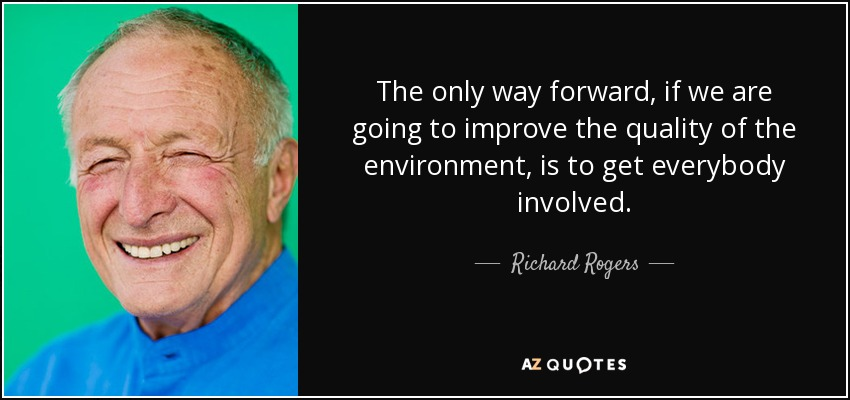 The only way forward, if we are going to improve the quality of the environment, is to get everybody involved. - Richard Rogers