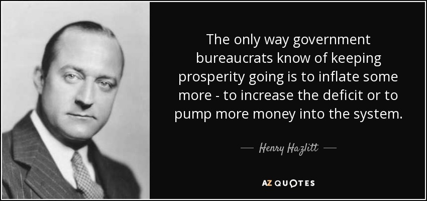 The only way government bureaucrats know of keeping prosperity going is to inflate some more - to increase the deficit or to pump more money into the system. - Henry Hazlitt
