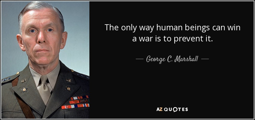 The only way human beings can win a war is to prevent it. - George C. Marshall