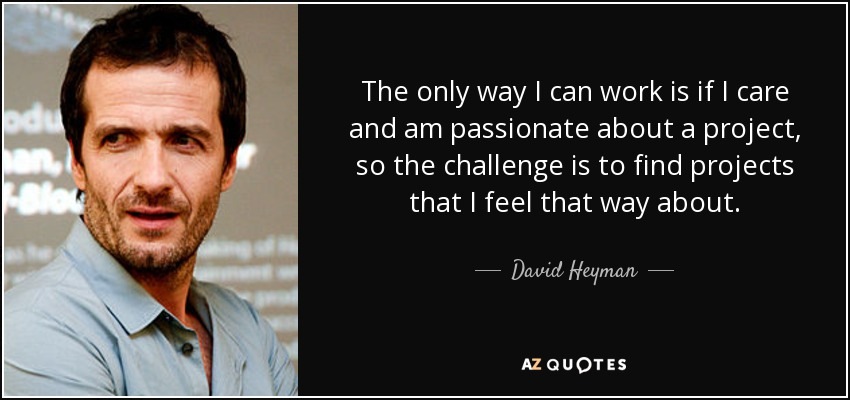 The only way I can work is if I care and am passionate about a project, so the challenge is to find projects that I feel that way about. - David Heyman