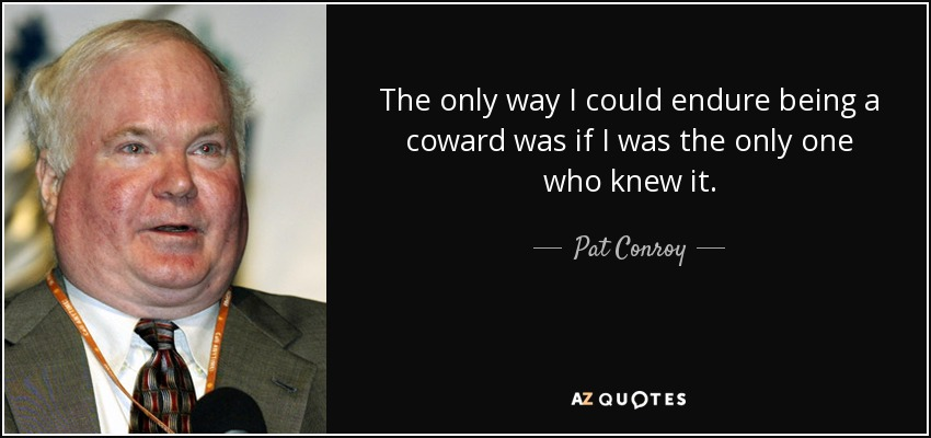 The only way I could endure being a coward was if I was the only one who knew it. - Pat Conroy
