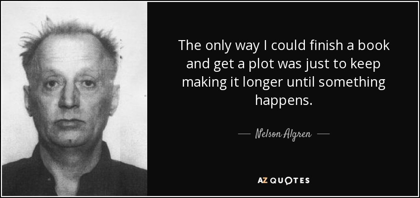 The only way I could finish a book and get a plot was just to keep making it longer until something happens. - Nelson Algren