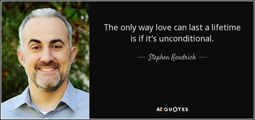The only way love can last a lifetime is if it's unconditional. - Stephen Kendrick