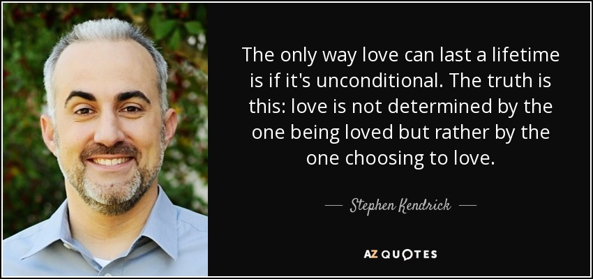 The only way love can last a lifetime is if it's unconditional. The truth is this: love is not determined by the one being loved but rather by the one choosing to love. - Stephen Kendrick