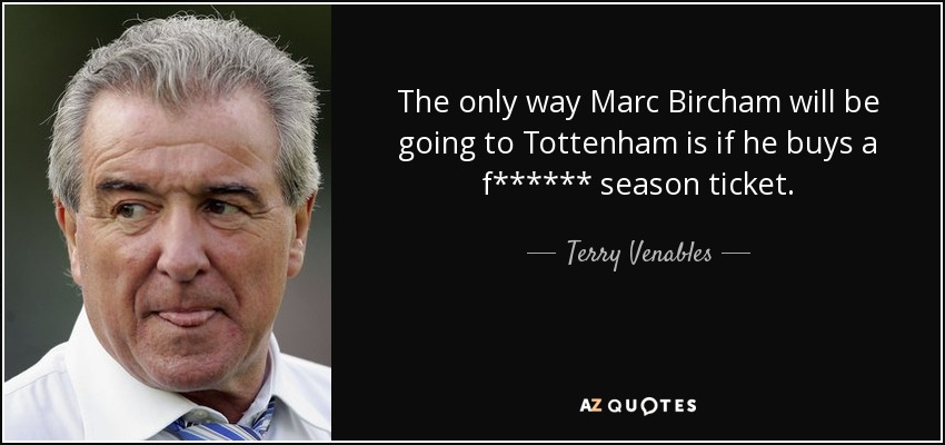 The only way Marc Bircham will be going to Tottenham is if he buys a f****** season ticket. - Terry Venables