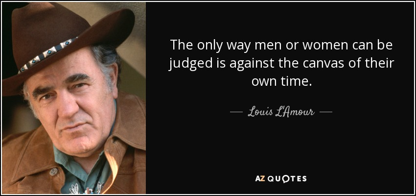 The only way men or women can be judged is against the canvas of their own time. - Louis L'Amour
