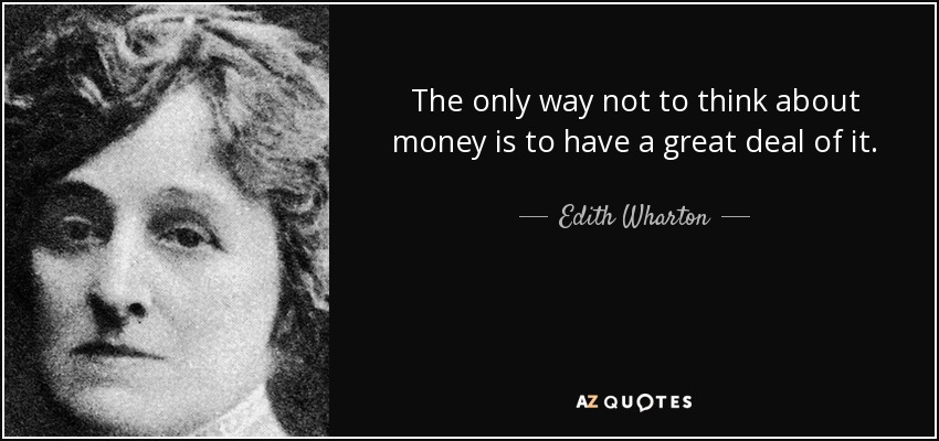 The only way not to think about money is to have a great deal of it. - Edith Wharton