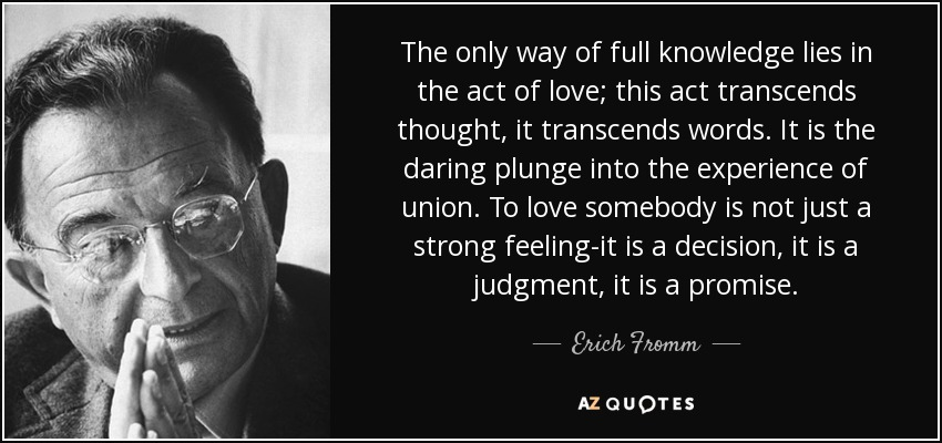 The only way of full knowledge lies in the act of love; this act transcends thought, it transcends words. It is the daring plunge into the experience of union. To love somebody is not just a strong feeling-it is a decision, it is a judgment, it is a promise. - Erich Fromm