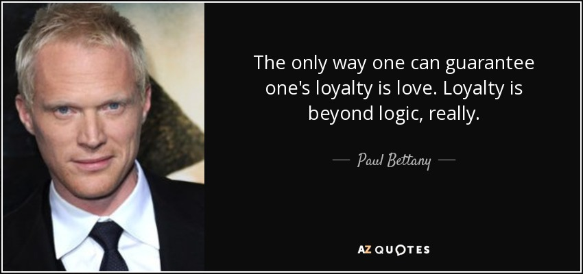 The only way one can guarantee one's loyalty is love. Loyalty is beyond logic, really. - Paul Bettany