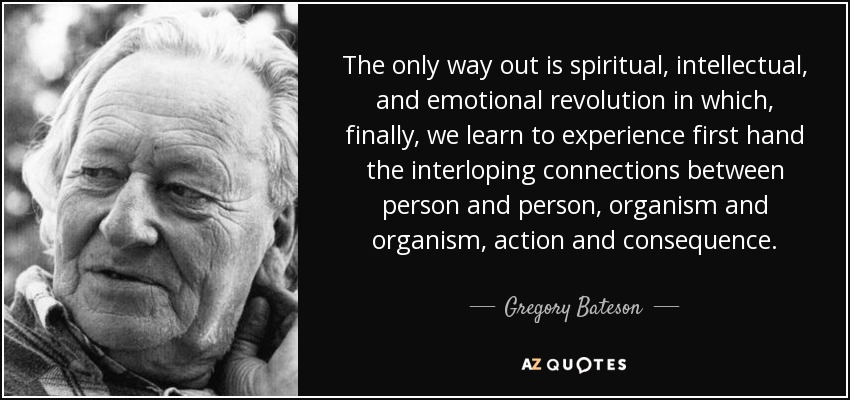 The only way out is spiritual, intellectual, and emotional revolution in which, finally, we learn to experience first hand the interloping connections between person and person, organism and organism, action and consequence. - Gregory Bateson