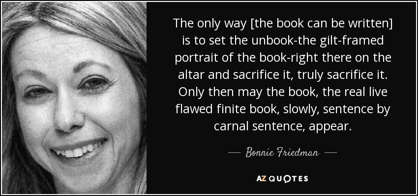 The only way [the book can be written] is to set the unbook-the gilt-framed portrait of the book-right there on the altar and sacrifice it, truly sacrifice it. Only then may the book, the real live flawed finite book, slowly, sentence by carnal sentence, appear. - Bonnie Friedman