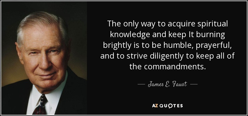 The only way to acquire spiritual knowledge and keep It burning brightly is to be humble, prayerful, and to strive diligently to keep all of the commandments. - James E. Faust