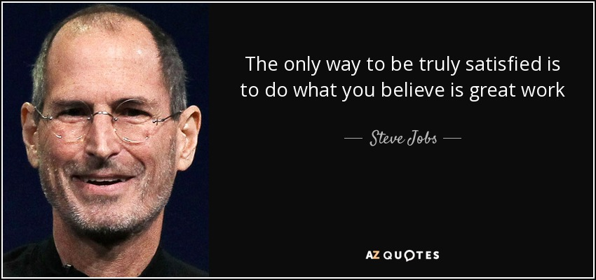 The only way to be truly satisfied is to do what you believe is great work - Steve Jobs