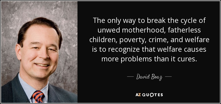 The only way to break the cycle of unwed motherhood, fatherless children, poverty, crime, and welfare is to recognize that welfare causes more problems than it cures. - David Boaz