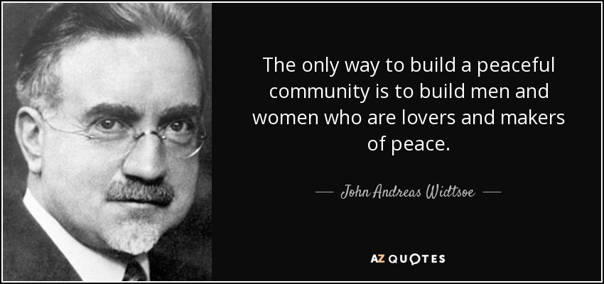 The only way to build a peaceful community is to build men and women who are lovers and makers of peace. - John Andreas Widtsoe