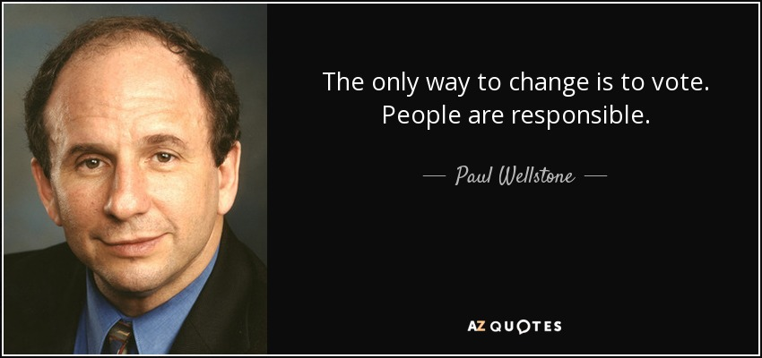 The only way to change is to vote. People are responsible. - Paul Wellstone