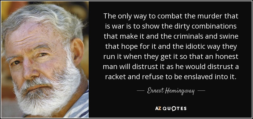 The only way to combat the murder that is war is to show the dirty combinations that make it and the criminals and swine that hope for it and the idiotic way they run it when they get it so that an honest man will distrust it as he would distrust a racket and refuse to be enslaved into it. - Ernest Hemingway