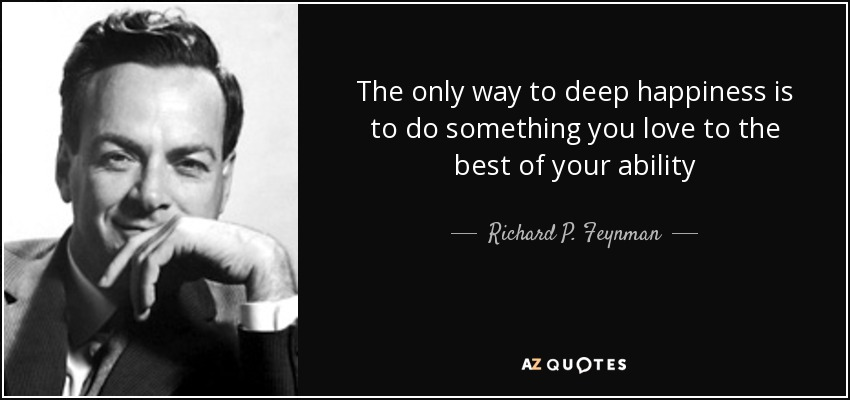 The only way to deep happiness is to do something you love to the best of your ability - Richard P. Feynman