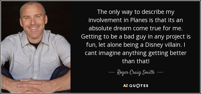 The only way to describe my involvement in Planes is that its an absolute dream come true for me. Getting to be a bad guy in any project is fun, let alone being a Disney villain. I cant imagine anything getting better than that! - Roger Craig Smith