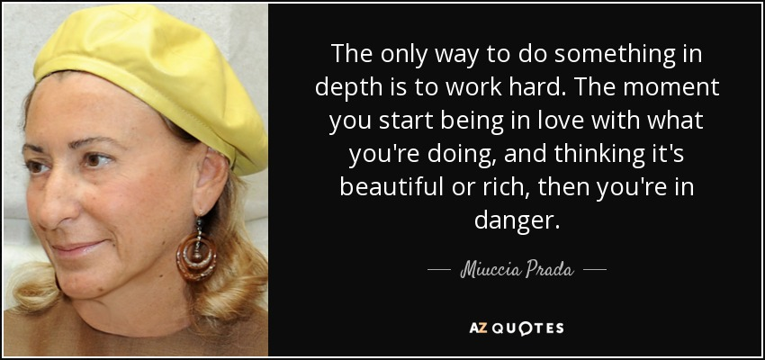 The only way to do something in depth is to work hard. The moment you start being in love with what you're doing, and thinking it's beautiful or rich, then you're in danger. - Miuccia Prada