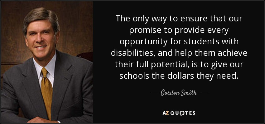 The only way to ensure that our promise to provide every opportunity for students with disabilities, and help them achieve their full potential, is to give our schools the dollars they need. - Gordon Smith