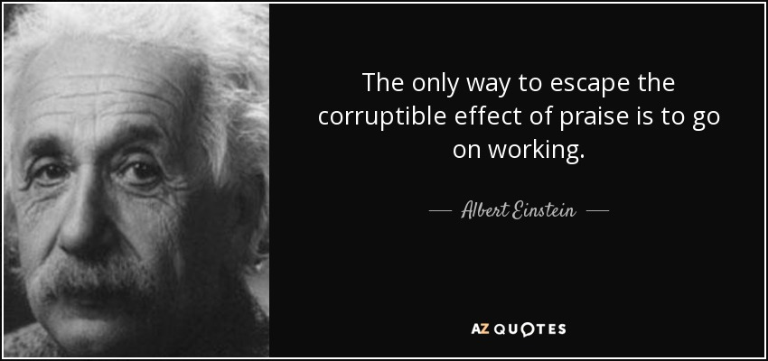 The only way to escape the corruptible effect of praise is to go on working. - Albert Einstein