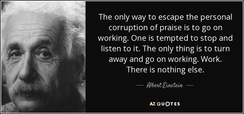 The only way to escape the personal corruption of praise is to go on working. One is tempted to stop and listen to it. The only thing is to turn away and go on working. Work. There is nothing else. - Albert Einstein
