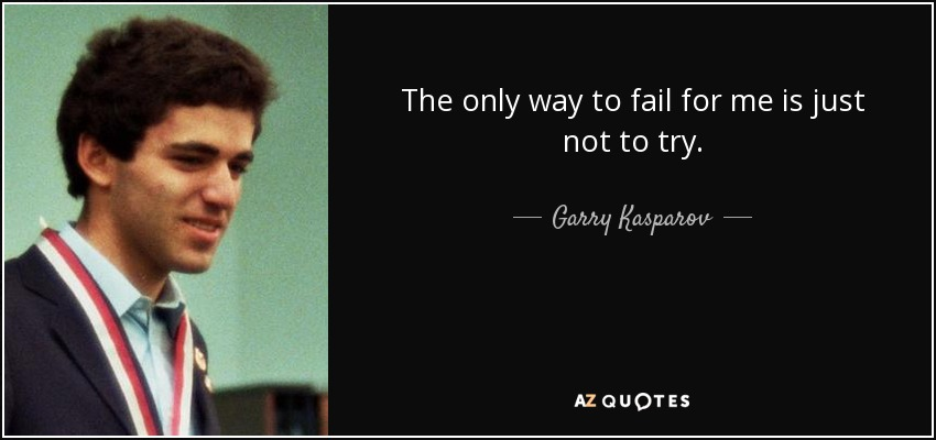 The only way to fail for me is just not to try. - Garry Kasparov