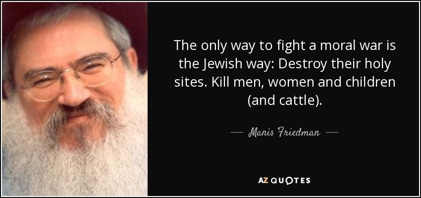The only way to fight a moral war is the Jewish way: Destroy their holy sites. Kill men, women and children (and cattle). - Manis Friedman