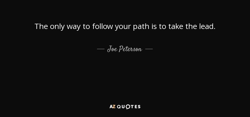 Joe Peterson Quote The Only Way To Follow Your Path Is To Take