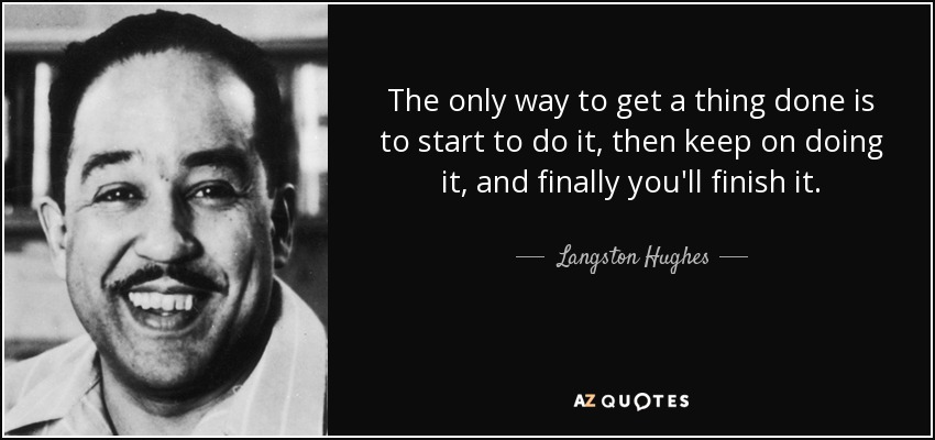 The only way to get a thing done is to start to do it, then keep on doing it, and finally you'll finish it. - Langston Hughes