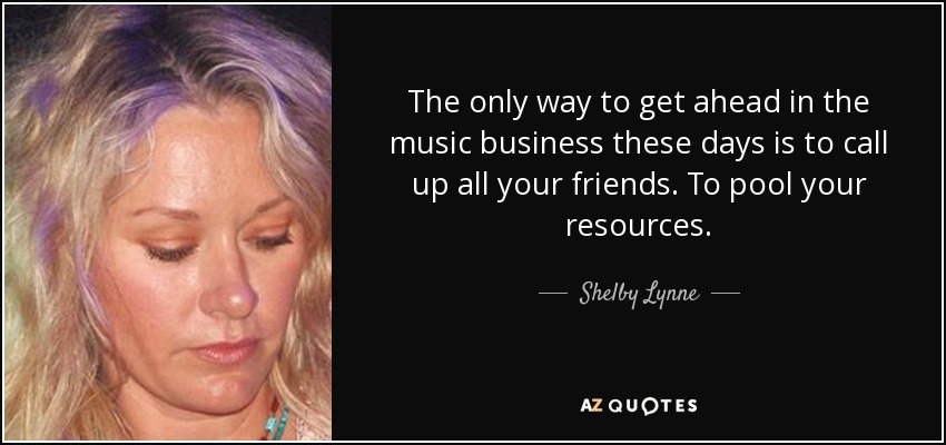 The only way to get ahead in the music business these days is to call up all your friends. To pool your resources. - Shelby Lynne