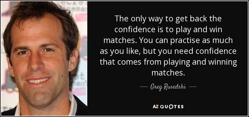 The only way to get back the confidence is to play and win matches. You can practise as much as you like, but you need confidence that comes from playing and winning matches. - Greg Rusedski