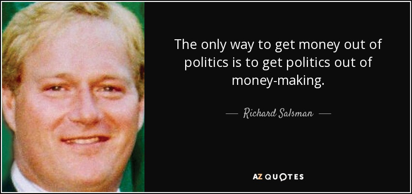 The only way to get money out of politics is to get politics out of money-making. - Richard Salsman