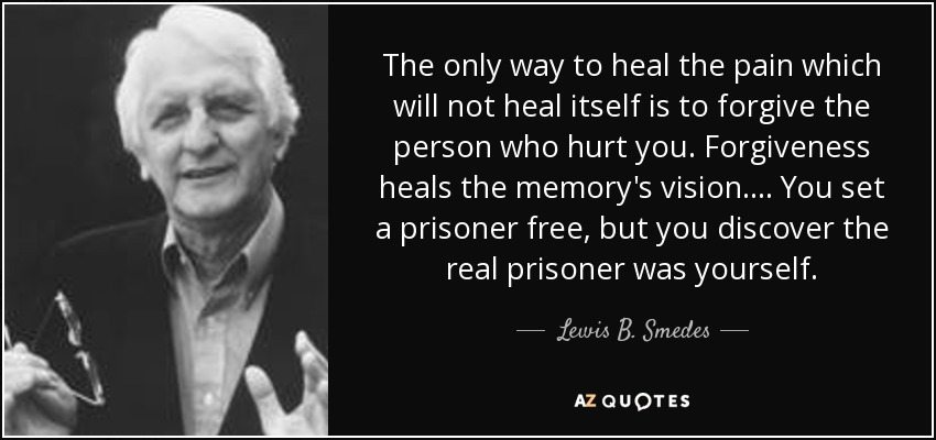 The only way to heal the pain which will not heal itself is to forgive the person who hurt you. Forgiveness heals the memory's vision. ... You set a prisoner free, but you discover the real prisoner was yourself. - Lewis B. Smedes