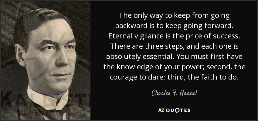 The only way to keep from going backward is to keep going forward. Eternal vigilance is the price of success. There are three steps, and each one is absolutely essential. You must first have the knowledge of your power; second, the courage to dare; third, the faith to do. - Charles F. Haanel