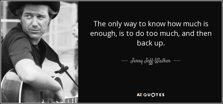 The only way to know how much is enough, is to do too much, and then back up. - Jerry Jeff Walker