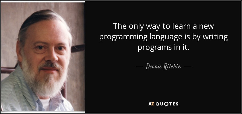 The only way to learn a new programming language is by writing programs in it. - Dennis Ritchie