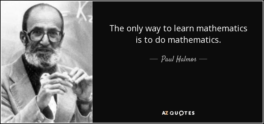 The only way to learn mathematics is to do mathematics. - Paul Halmos