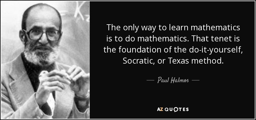 The only way to learn mathematics is to do mathematics. That tenet is the foundation of the do-it-yourself, Socratic, or Texas method. - Paul Halmos