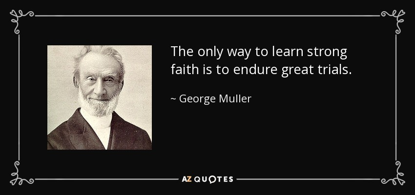 The only way to learn strong faith is to endure great trials. - George Muller