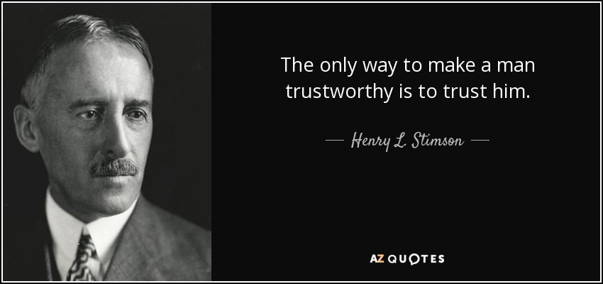 The only way to make a man trustworthy is to trust him. - Henry L. Stimson