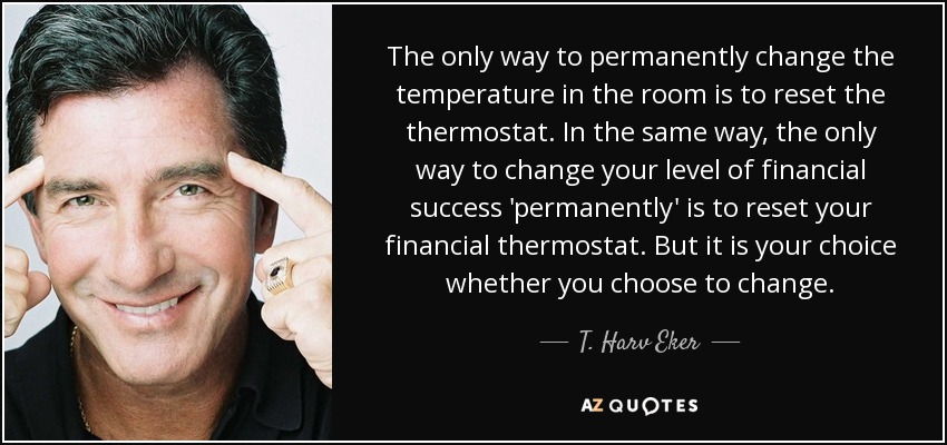 The only way to permanently change the temperature in the room is to reset the thermostat. In the same way, the only way to change your level of financial success 'permanently' is to reset your financial thermostat. But it is your choice whether you choose to change. - T. Harv Eker